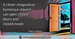 A clever, imaginative, humorous request can open closed doors and closed minds. Una richiesta intelligente, fantasiosa e divertente può aprire porte chiuse e menti chiuse. Percy Ross