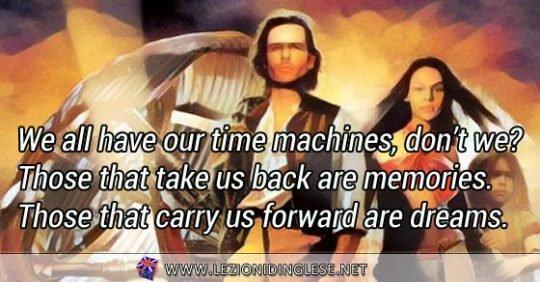 """We all have our time machines, don't we? Those that take us back are memories. Those that carry us forward are dreams. Abbiamo tutti le nostre macchine del tempo, non è vero? Quelle che ci portano indietro sono i ricordi. Quelle che ci portano avanti sono i sogni. Da """"The Time Machine"""" del 2002, ispirato all'omonimo romanzo di H.G. Wells."""