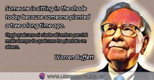 Someone is sitting in the shade today because someone planted a tree a long time ago. Oggi qualcuno si siede all'ombra perché molto tempo fa qualcuno ha piantato un albero. Warren Buffett