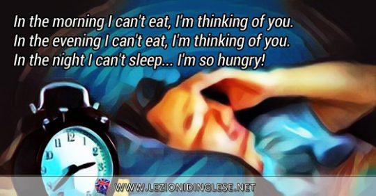 In the morning I can't eat, I'm thinking of you. In the evening I can't eat, I'm thinking of you. In the night I can't sleep... I'm so hungry! Al mattino non riesco a mangiare, penso a te. Di sera non riesco a mangiare, penso a te. Di notte non riesco a dormire... Ho troppa fame!