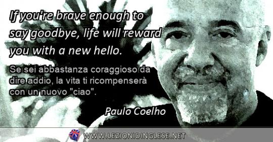"""If you're brave enough to say goodbye, life will reward you with a new hello. Se sei abbastanza coraggioso da dire addio, la vita ti ricompenserà con un nuovo """"ciao"""". Paulo Coelho"""